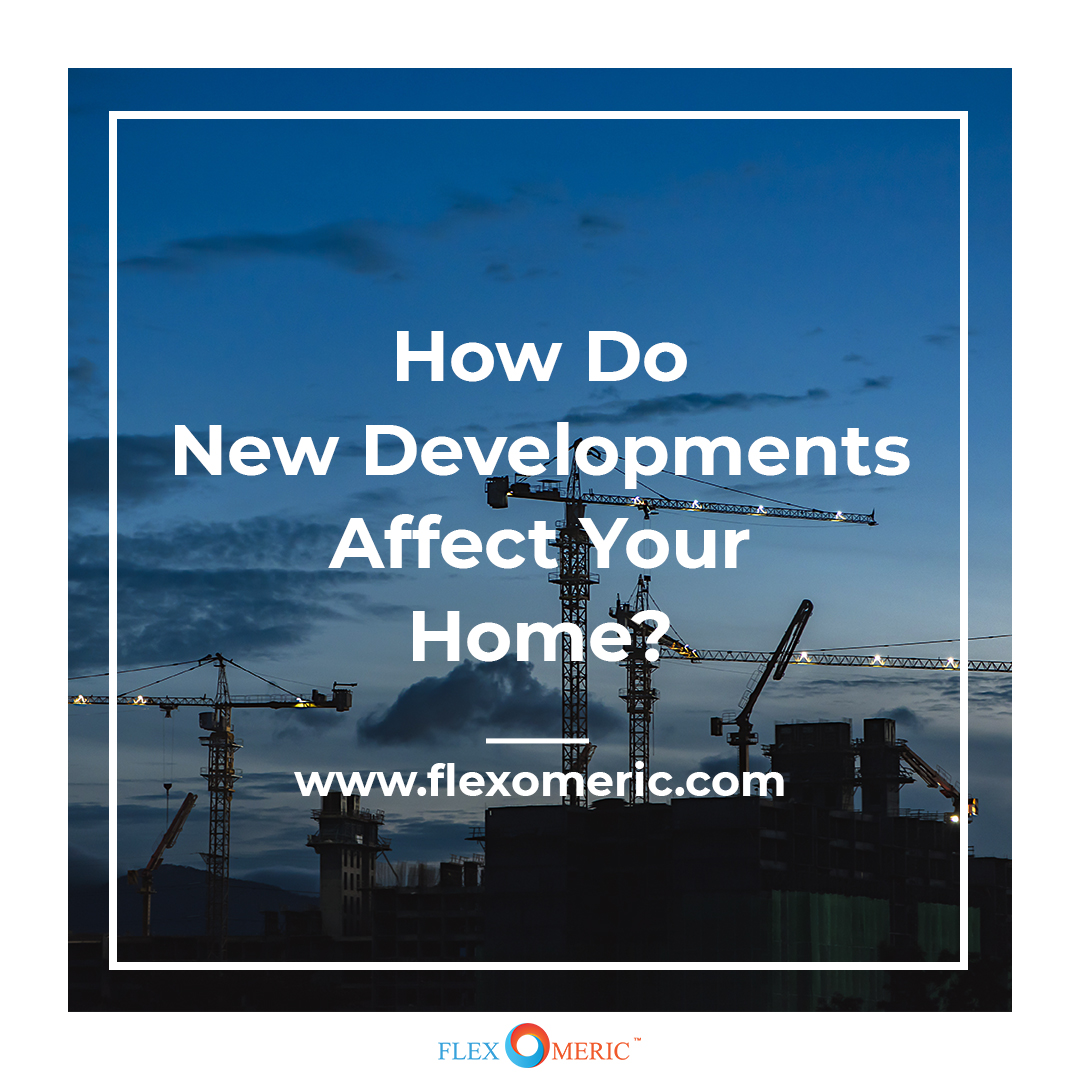 How do new developments affect your home?